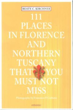 111 PLACES IN FLORENCE AND NORTHERN TUSCANY THAT YOU MUST NOT MISS - 9783954516131