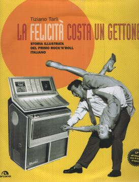 LA FELICITÀ COSTA UN GETTONE. STORIA ILLUSTRATA DEL PRIMO ROCK'N'ROLL ITALIANO - 9788862310789