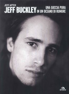 JEFF BUCKLEY. UNA GOCCIA PURA IN UN OCEANO DI RUMORE - 9788862311250