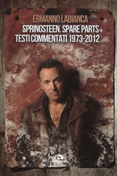 SPRINGSTEEN. SPARE PARTS. TESTI COMMENTATI 1973-2012 - 9788862313742