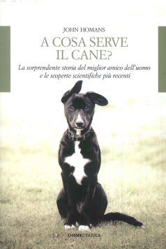 A COSA SERVE IL CANE? - JOHN HOMANS - 9788867100811