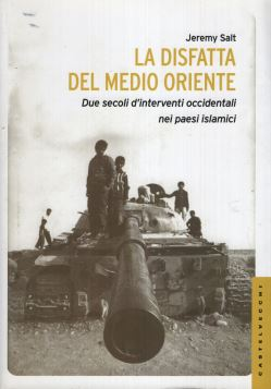 DISFATTA DEL MEDIO ORIENTE. DUE SECOLI D INTERVENTI OCCIDENTALI NEI PAESI ISLAMICI - 9788868260996
