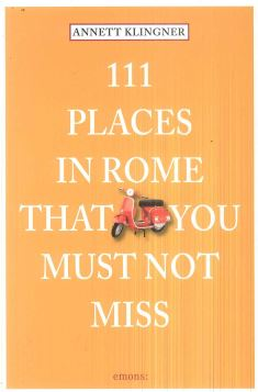 111 PLACES IN ROME THAT YOU MUST NOT MISS - 9783954514694